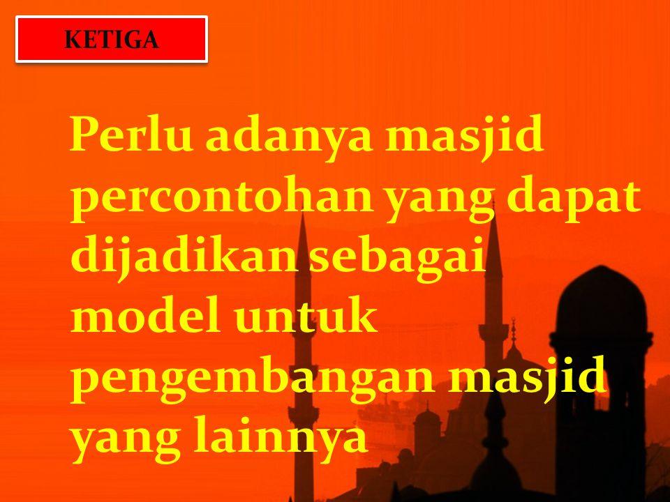 KETIGA Perlu adanya masjid percontohan yang dapat dijadikan sebagai model untuk pengembangan masjid yang lainnya.