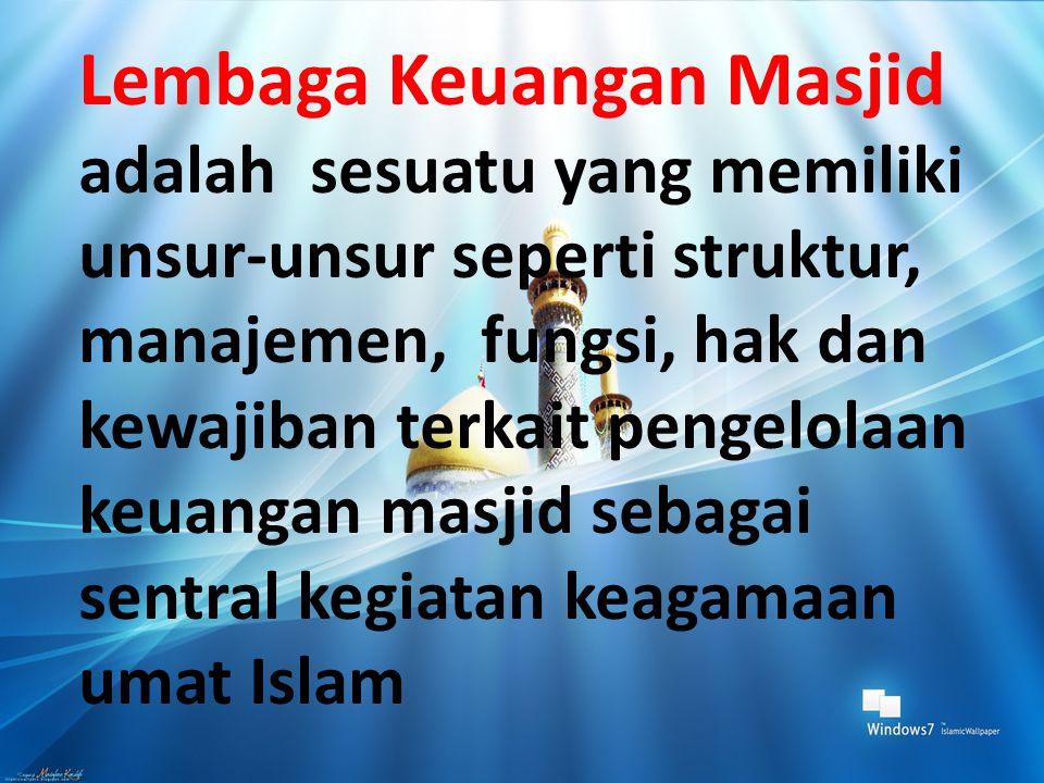 Lembaga Keuangan Masjid adalah sesuatu yang memiliki unsur-unsur seperti struktur, manajemen, fungsi, hak dan kewajiban terkait pengelolaan keuangan masjid sebagai sentral kegiatan keagamaan umat Islam