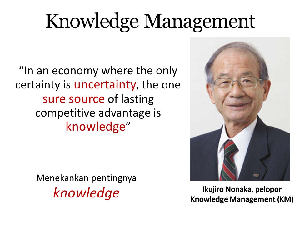 Knowledge Management In an economy where the only certainty is uncertainty, the one sure source of lasting competitive advantage is knowledge