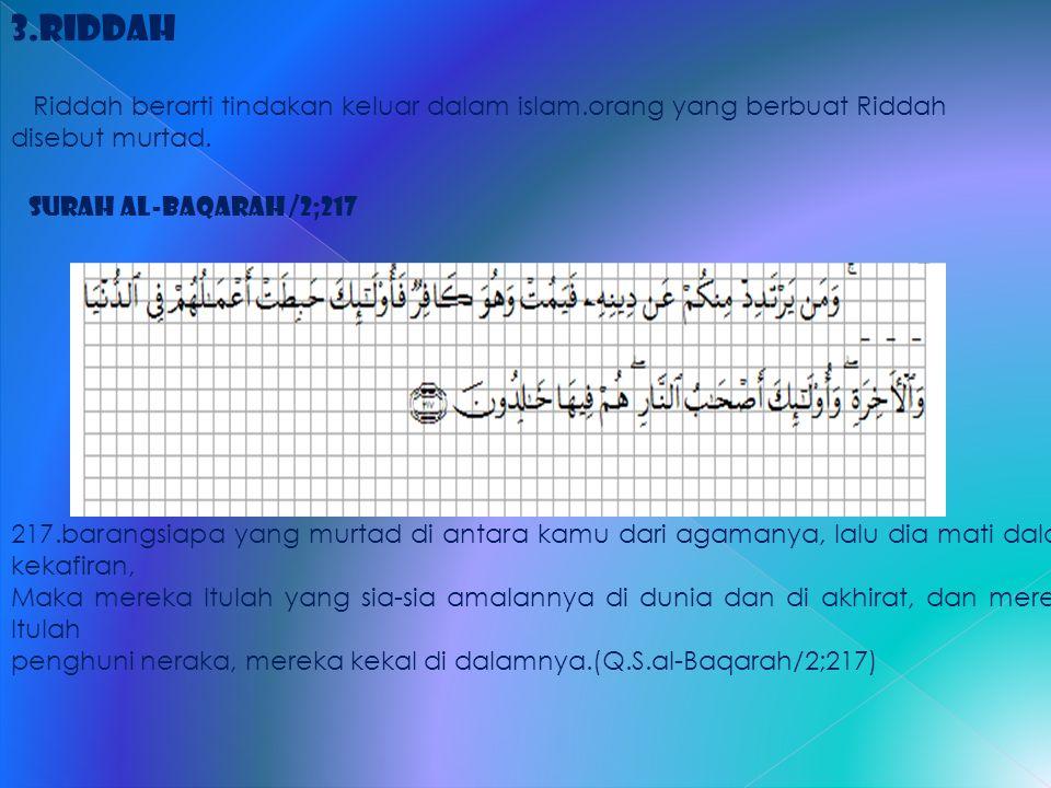 3.Riddah Riddah berarti tindakan keluar dalam islam.orang yang berbuat Riddah disebut murtad. Surah al-Baqarah /2;217.