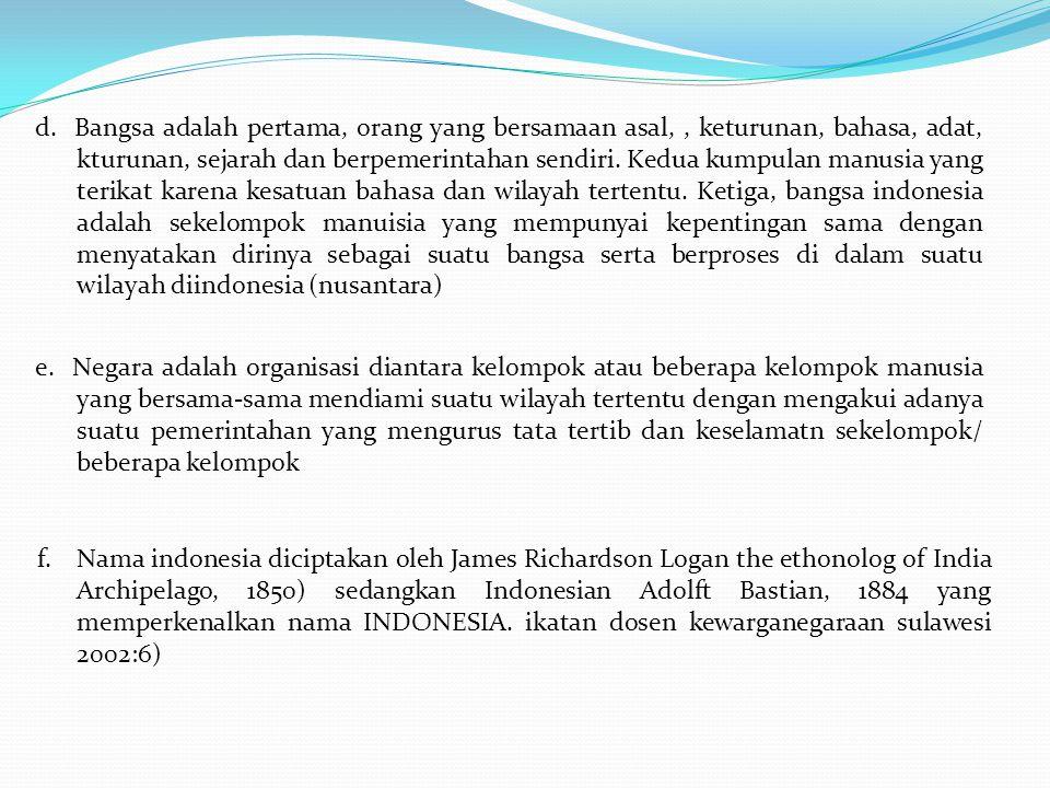 d. Bangsa adalah pertama, orang yang bersamaan asal, , keturunan, bahasa, adat, kturunan, sejarah dan berpemerintahan sendiri. Kedua kumpulan manusia yang terikat karena kesatuan bahasa dan wilayah tertentu. Ketiga, bangsa indonesia adalah sekelompok manuisia yang mempunyai kepentingan sama dengan menyatakan dirinya sebagai suatu bangsa serta berproses di dalam suatu wilayah diindonesia (nusantara)