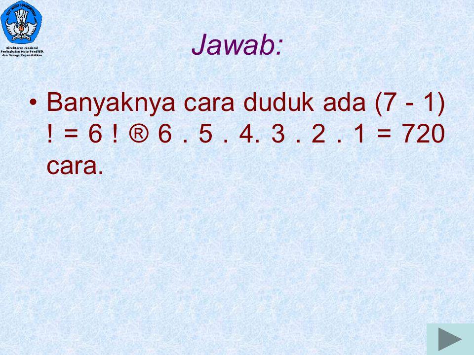 Jawab: Banyaknya cara duduk ada (7 - 1) ! = 6 ! ® 6 . 5 . 4. 3 . 2 . 1 = 720 cara.