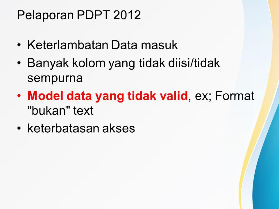 Pelaporan PDPT 2012 Keterlambatan Data masuk. Banyak kolom yang tidak diisi/tidak sempurna. Model data yang tidak valid, ex; Format bukan text.