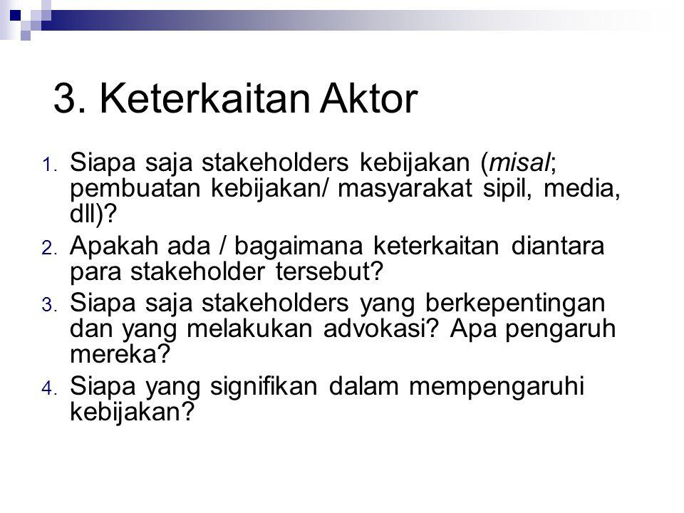 3. Keterkaitan Aktor Siapa saja stakeholders kebijakan (misal; pembuatan kebijakan/ masyarakat sipil, media, dll)