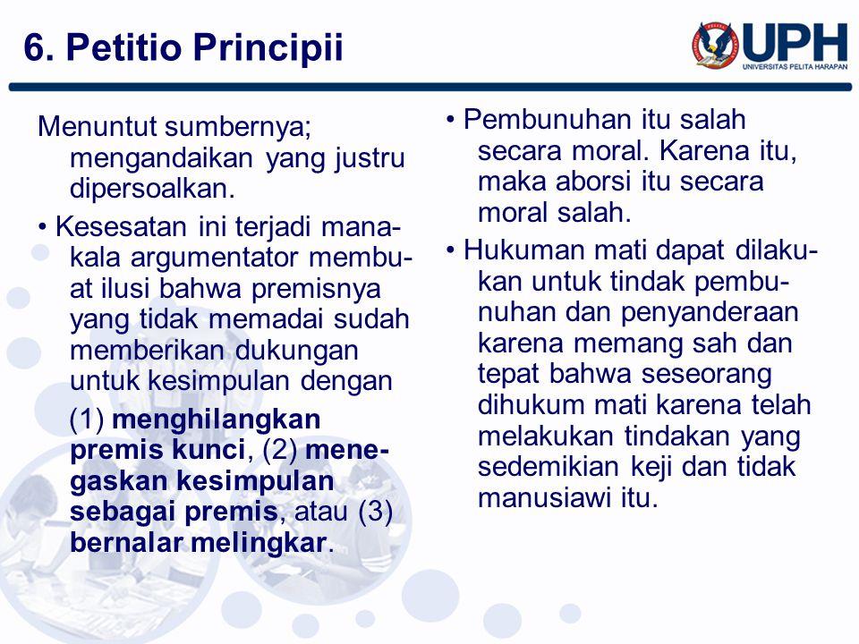 6. Petitio Principii • Pembunuhan itu salah secara moral. Karena itu, maka aborsi itu secara moral salah.