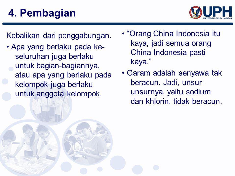 4. Pembagian • Orang China Indonesia itu kaya, jadi semua orang China Indonesia pasti kaya.