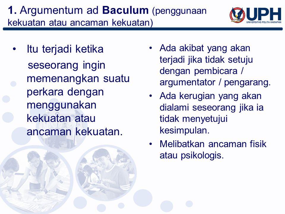 1. Argumentum ad Baculum (penggunaan kekuatan atau ancaman kekuatan)