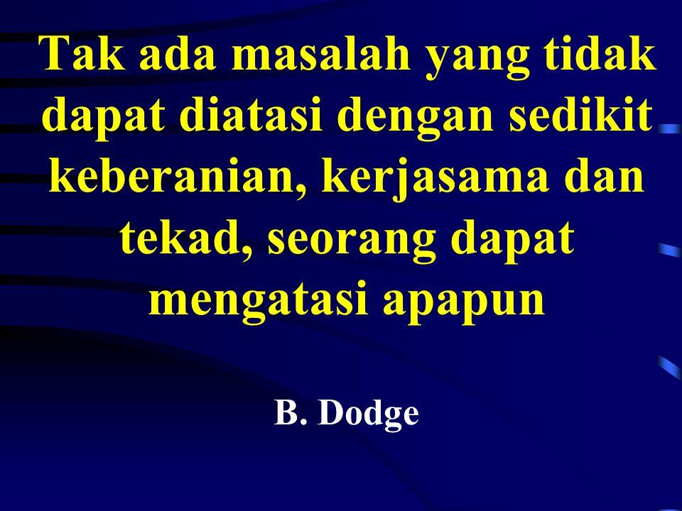 Tak ada masalah yang tidak dapat diatasi dengan sedikit keberanian, kerjasama dan tekad, seorang dapat mengatasi apapun B.