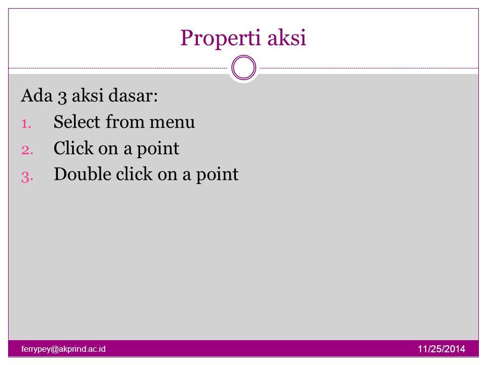 Properti aksi Ada 3 aksi dasar: Select from menu Click on a point