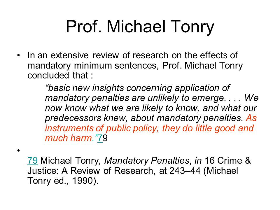 Prof. Michael Tonry In an extensive review of research on the effects of mandatory minimum sentences, Prof. Michael Tonry concluded that :