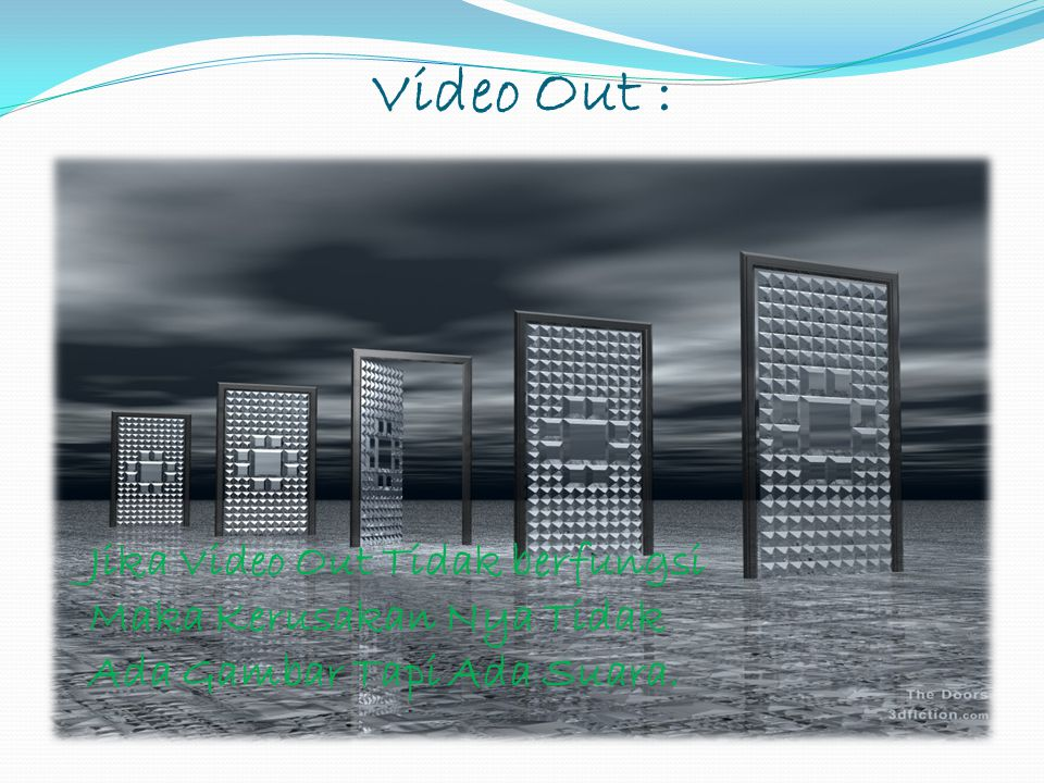 Video Out : Jika Video Out Tidak berfungsi Maka Kerusakan Nya Tidak Ada Gambar Tapi Ada Suara.