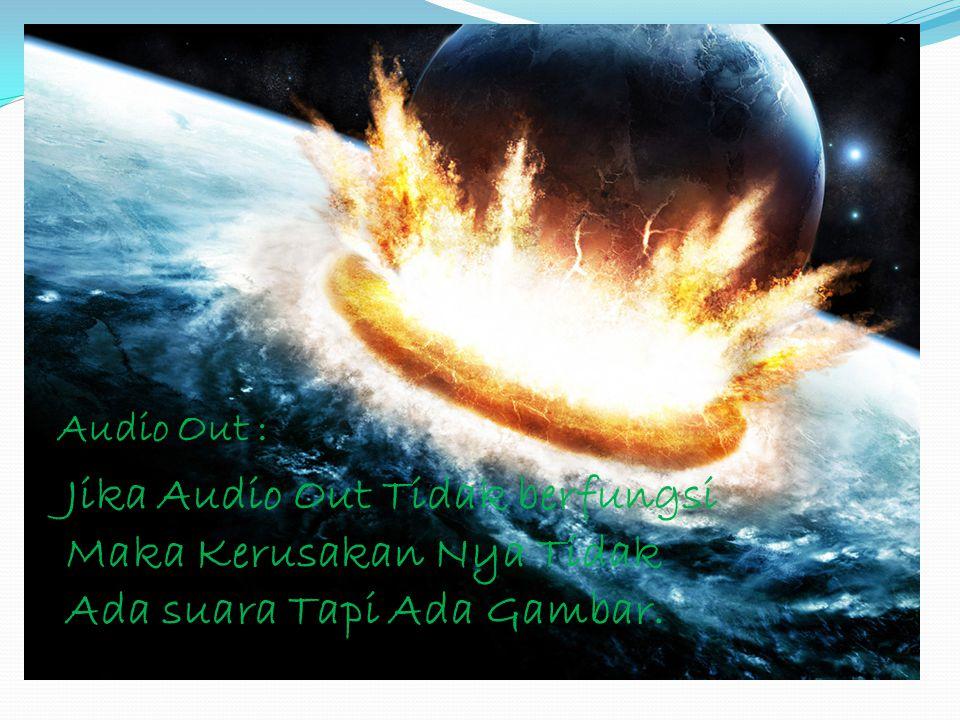 Audio Out : Jika Audio Out Tidak berfungsi Maka Kerusakan Nya Tidak Ada suara Tapi Ada Gambar.