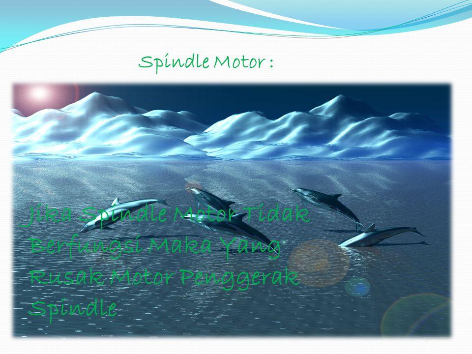 Spindle Motor : Jika Spindle Motor Tidak Berfungsi Maka Yang Rusak Motor Penggerak Spindle