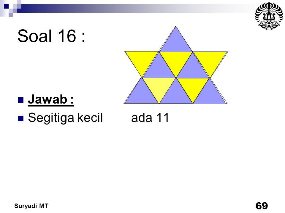 Soal 16 : Jawab : Segitiga kecil ada 11