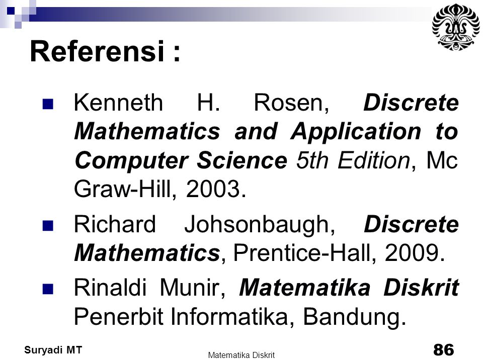 Referensi : Kenneth H. Rosen, Discrete Mathematics and Application to Computer Science 5th Edition, Mc Graw-Hill, 2003.