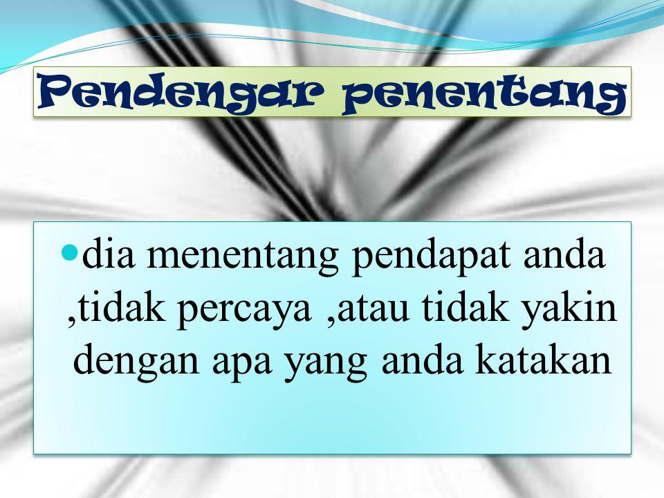 Pendengar penentang dia menentang pendapat anda ,tidak percaya ,atau tidak yakin dengan apa yang anda katakan.