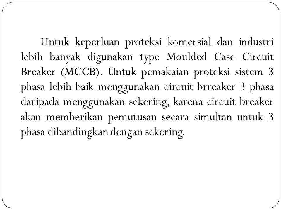 Untuk keperluan proteksi komersial dan industri lebih banyak digunakan type Moulded Case Circuit Breaker (MCCB).