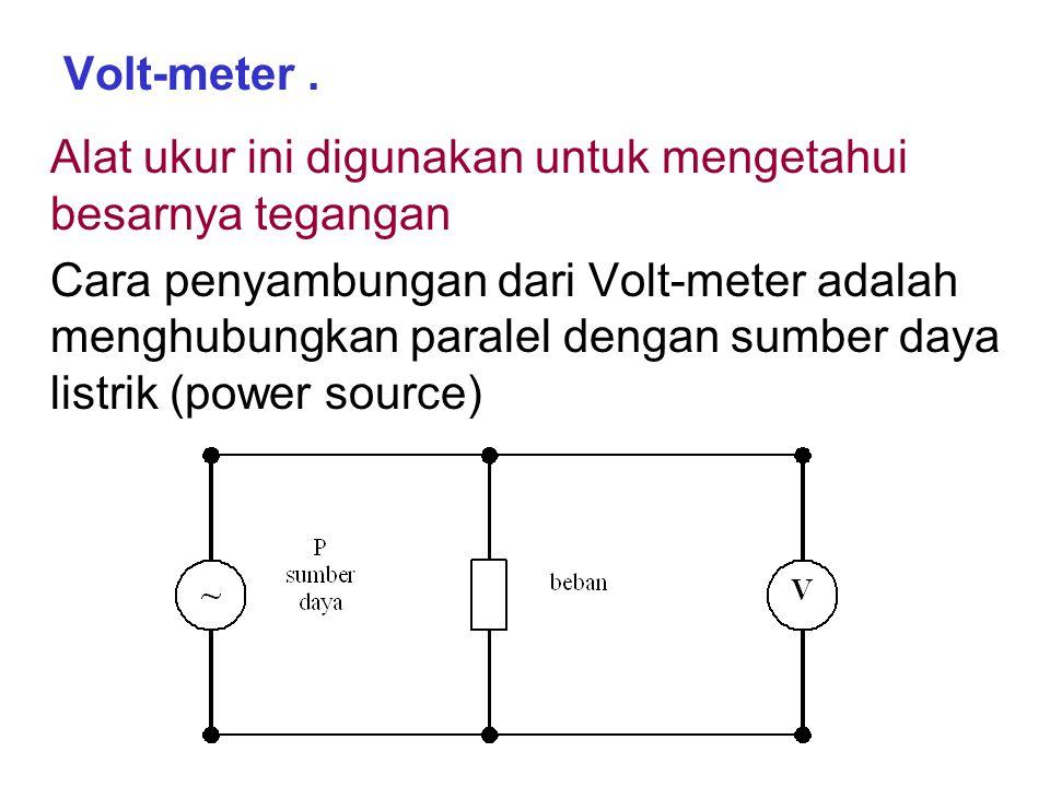 Volt-meter . Alat ukur ini digunakan untuk mengetahui besarnya tegangan.