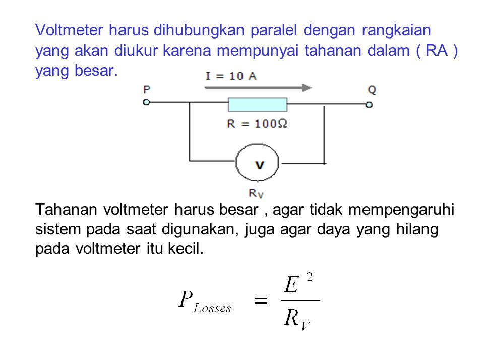 Voltmeter harus dihubungkan paralel dengan rangkaian yang akan diukur karena mempunyai tahanan dalam ( RA ) yang besar.