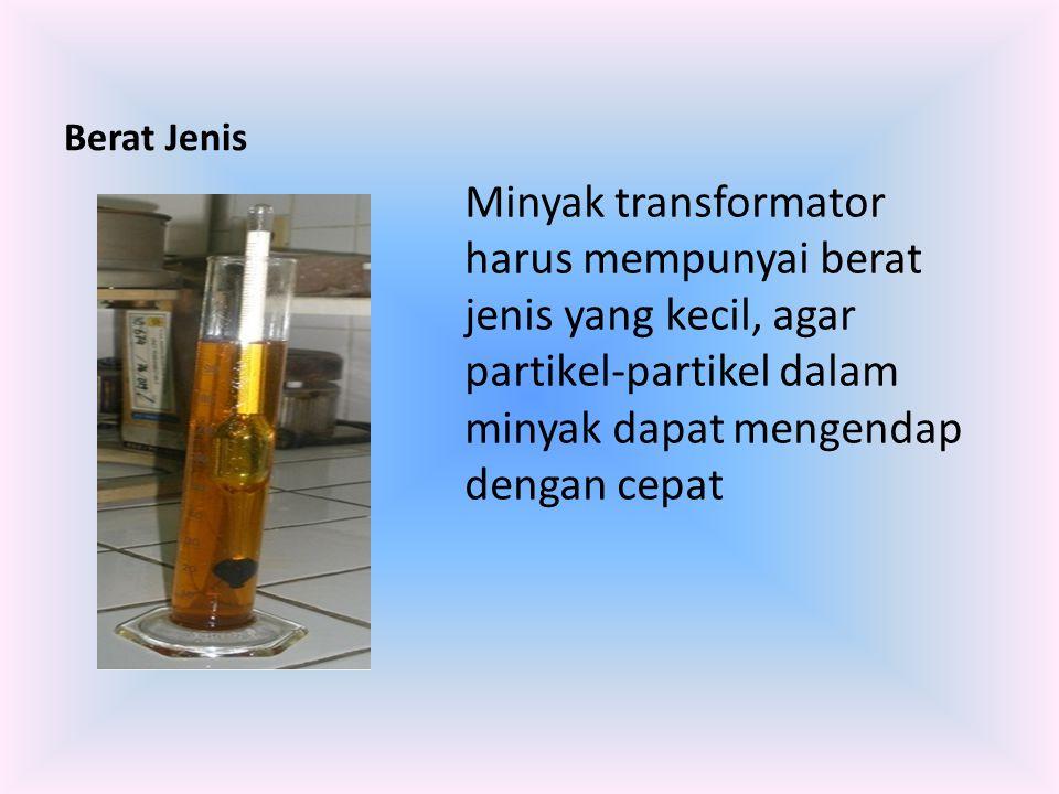 Berat Jenis Minyak transformator harus mempunyai berat jenis yang kecil, agar partikel-partikel dalam minyak dapat mengendap dengan cepat.