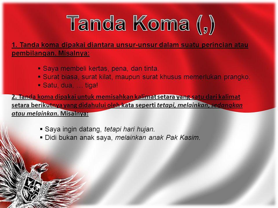 Tanda Koma (,) 1. Tanda koma dipakai diantara unsur-unsur dalam suatu perincian atau pembilangan. Misalnya:
