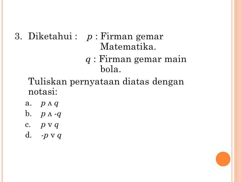 Diketahui : p : Firman gemar Matematika. q : Firman gemar main bola.