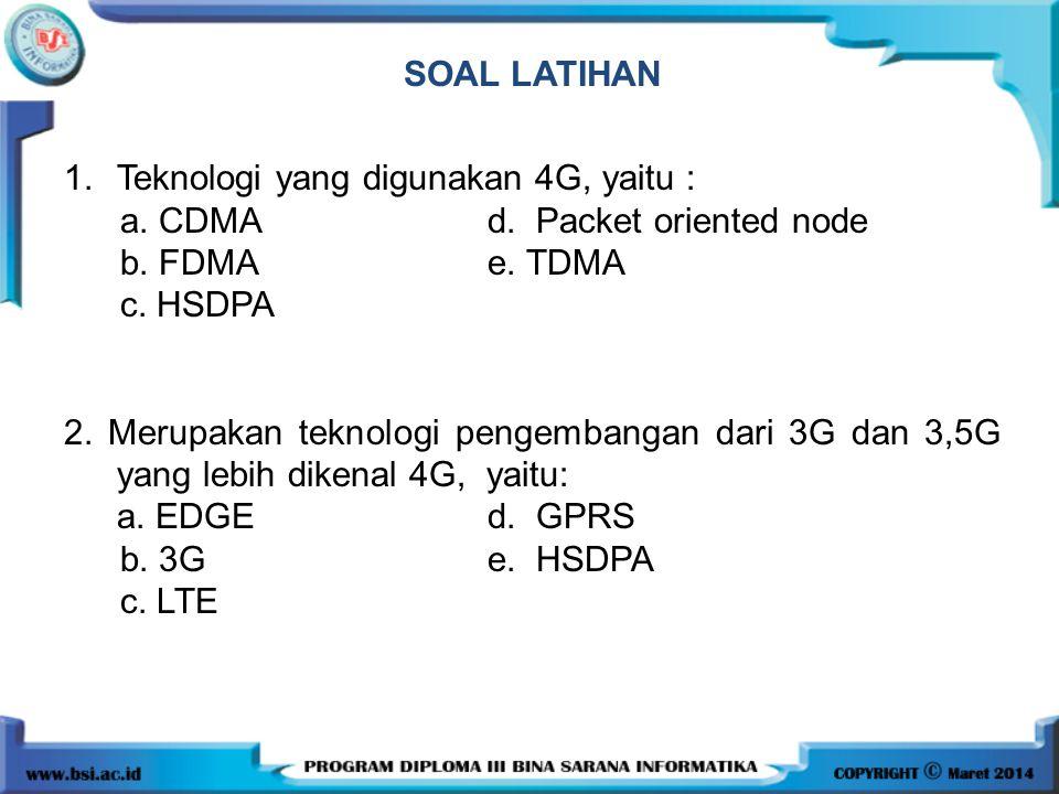 SOAL LATIHAN 1. Teknologi yang digunakan 4G, yaitu : a. CDMA d. Packet oriented node. b. FDMA e. TDMA.