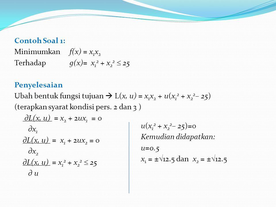 Contoh Soal 1: Minimumkan f(x) = x1x2 Terhadap g(x)= x12 + x22  25 Penyelesaian Ubah bentuk fungsi tujuan  L(x, u) = x1x2 + u(x12 + x22– 25) (terapkan syarat kondisi pers. 2 dan 3 ) ∂L(x, u) = x2 + 2ux1 = 0 ∂x1 ∂L(x, u) = x1 + 2ux2 = 0 ∂x2 ∂L(x, u) = x12 + x22  25 ∂ u
