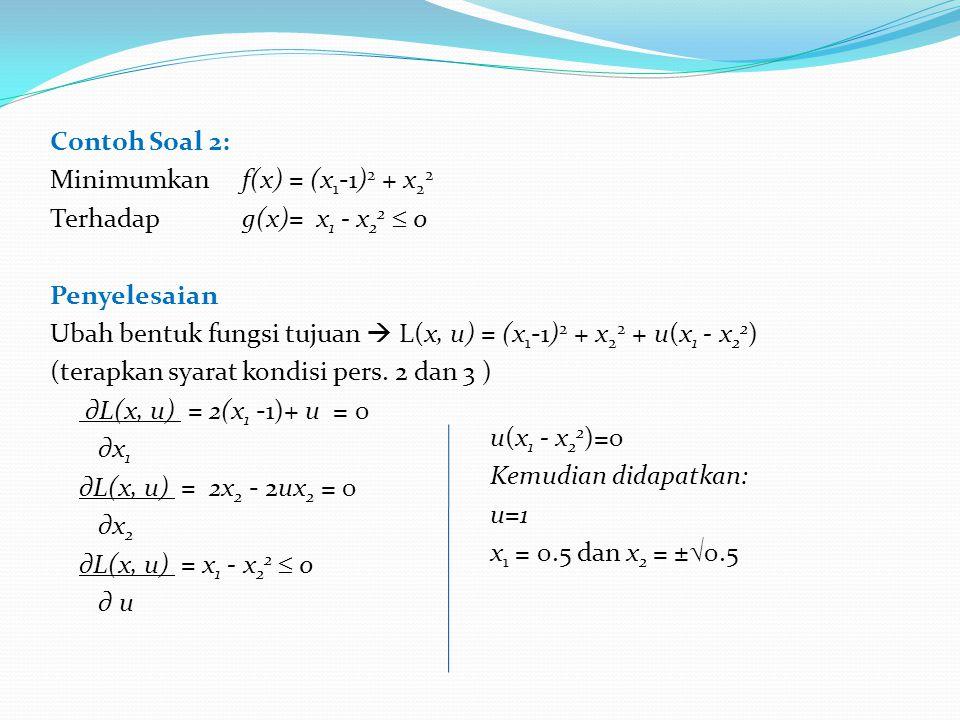 Contoh Soal 2: Minimumkan f(x) = (x1-1)2 + x22 Terhadap g(x)= x1 - x22  0 Penyelesaian Ubah bentuk fungsi tujuan  L(x, u) = (x1-1)2 + x22 + u(x1 - x22) (terapkan syarat kondisi pers. 2 dan 3 ) ∂L(x, u) = 2(x1 -1)+ u = 0 ∂x1 ∂L(x, u) = 2x2 - 2ux2 = 0 ∂x2 ∂L(x, u) = x1 - x22  0 ∂ u