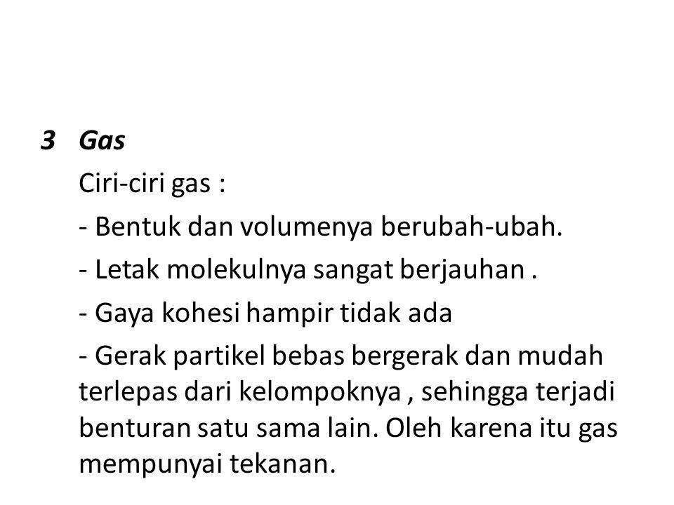 Gas Ciri-ciri gas : - Bentuk dan volumenya berubah-ubah. - Letak molekulnya sangat berjauhan . - Gaya kohesi hampir tidak ada.