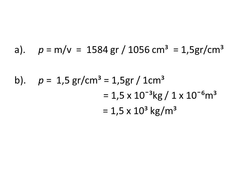 a). p = m/v = 1584 gr / 1056 cm³ = 1,5gr/cm³ b)