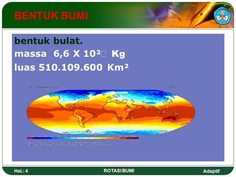 BENTUK BUMI bentuk bulat. massa 6,6 X 10² Kg luas 510.109.600 Km²
