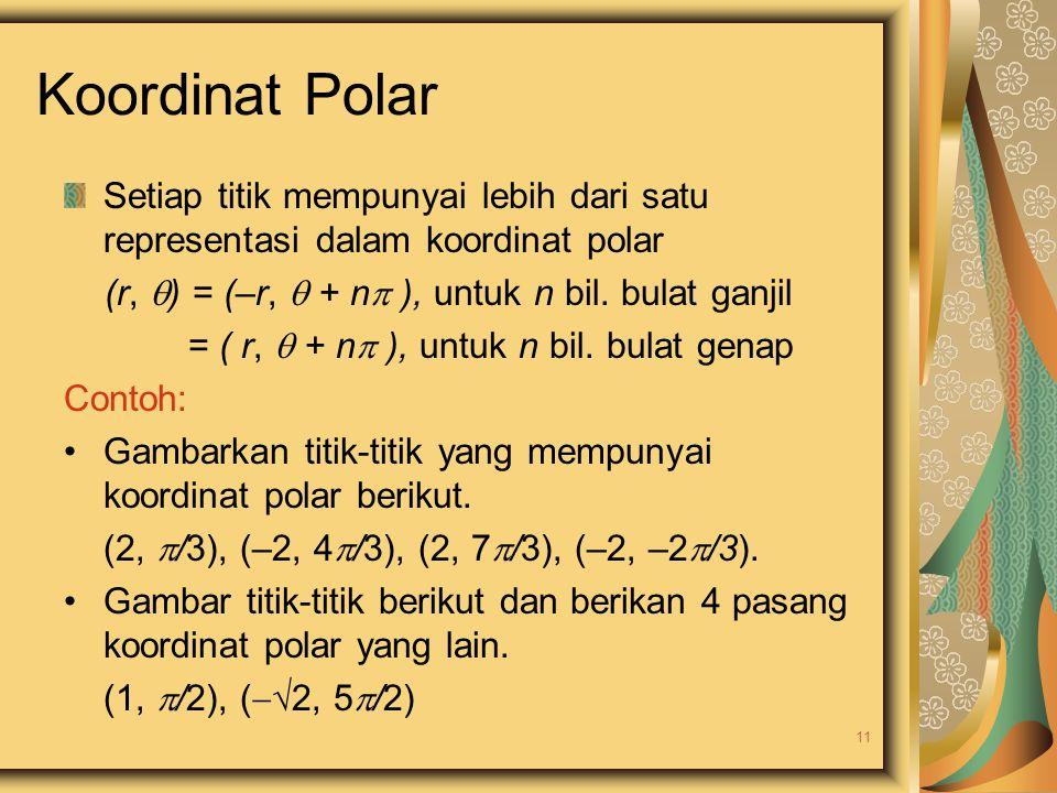 Koordinat Polar Setiap titik mempunyai lebih dari satu representasi dalam koordinat polar. (r, ) = (–r,  + n ), untuk n bil. bulat ganjil.