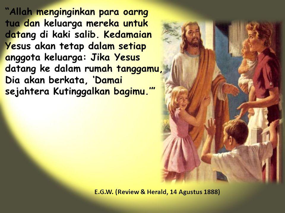 Allah menginginkan para oarng tua dan keluarga mereka untuk datang di kaki salib. Kedamaian Yesus akan tetap dalam setiap anggota keluarga: Jika Yesus datang ke dalam rumah tanggamu, Dia akan berkata, 'Damai sejahtera Kutinggalkan bagimu.'