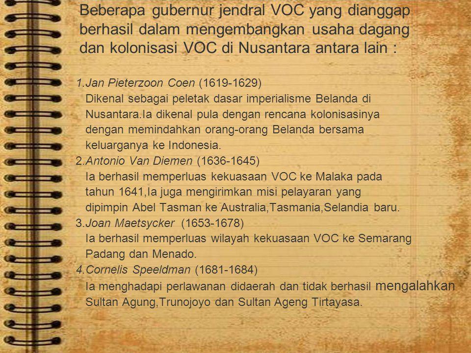 Beberapa gubernur jendral VOC yang dianggap berhasil dalam mengembangkan usaha dagang dan kolonisasi VOC di Nusantara antara lain :