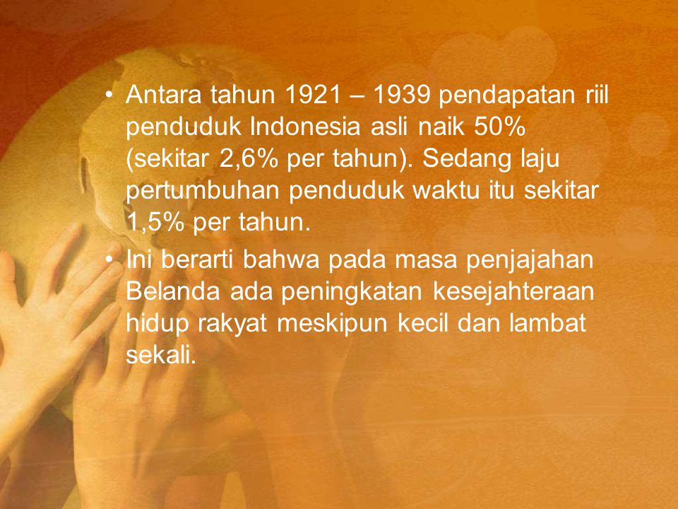 Antara tahun 1921 – 1939 pendapatan riil penduduk Indonesia asli naik 50% (sekitar 2,6% per tahun). Sedang laju pertumbuhan penduduk waktu itu sekitar 1,5% per tahun.