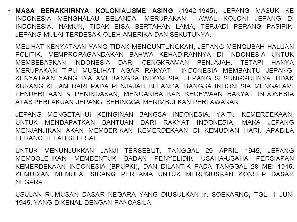 MASA BERAKHIRNYA KOLONIALISME ASING (1942-1945), JEPANG MASUK KE INDONESIA MENGHALAU BELANDA, MERUPAKAN AWAL KOLONI JEPANG DI INDONESIA. NAMUN, TIDAK BISA BERTAHAN LAMA, TERJADI PERANG PASIFIK, JEPANG MULAI TERDESAK OLEH AMERIKA DAN SEKUTUNYA.