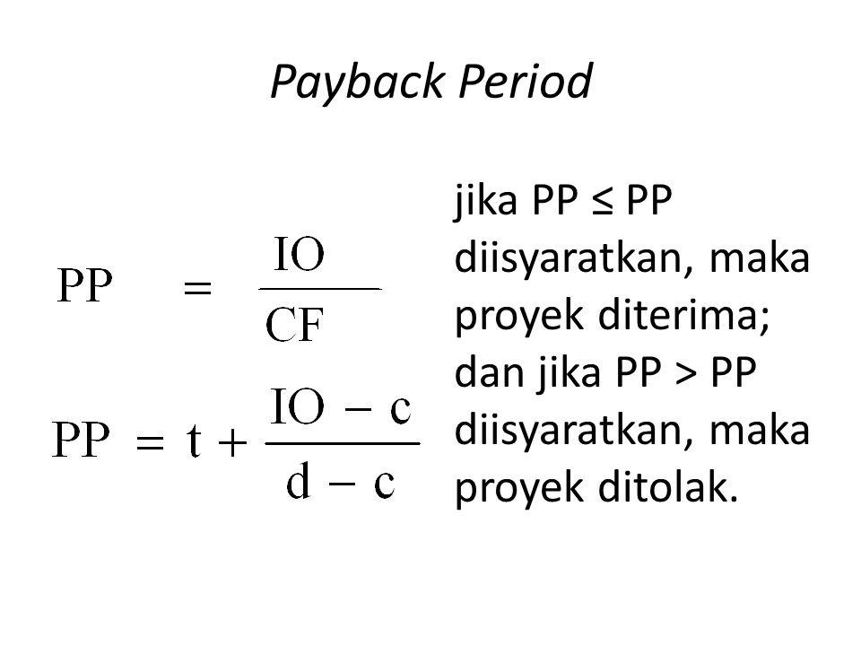 Payback Period jika PP ≤ PP diisyaratkan, maka proyek diterima; dan jika PP > PP diisyaratkan, maka proyek ditolak.