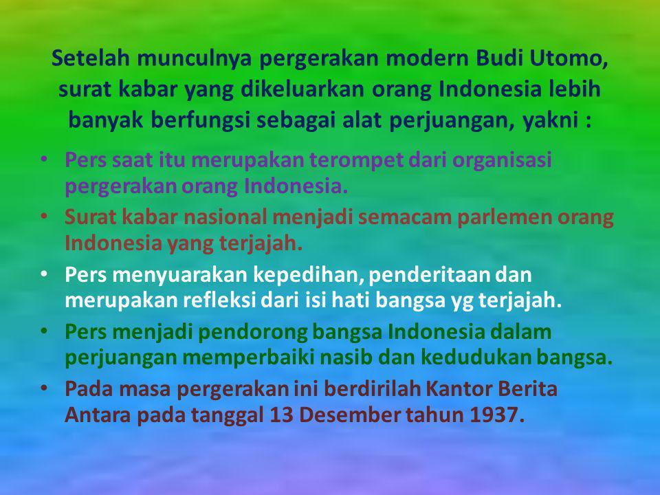 Setelah munculnya pergerakan modern Budi Utomo, surat kabar yang dikeluarkan orang Indonesia lebih banyak berfungsi sebagai alat perjuangan, yakni :