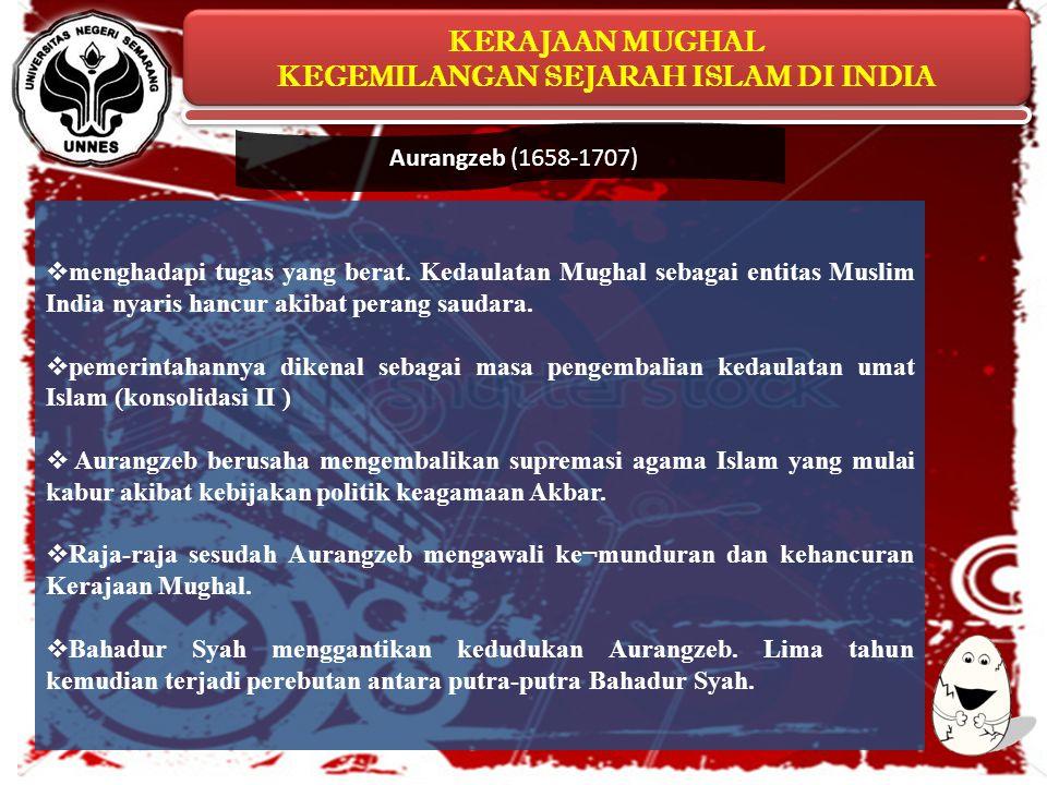 Aurangzeb (1658-1707) menghadapi tugas yang berat. Kedaulatan Mughal sebagai entitas Muslim India nyaris hancur akibat perang saudara.