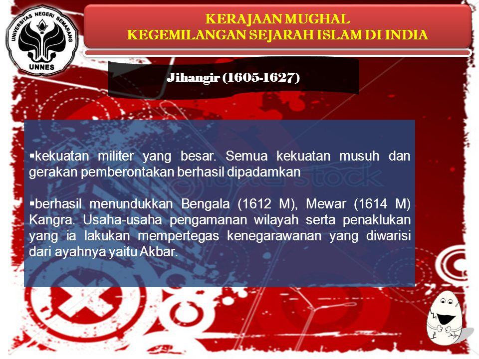 Jihangir (1605-1627) kekuatan militer yang besar. Semua kekuatan musuh dan gerakan pemberontakan berhasil dipadamkan.