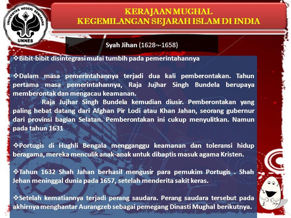 Syah Jihan (1628¬-1658) Bibit-bibit disintegrasi mulai tumbih pada pemerintahannya.