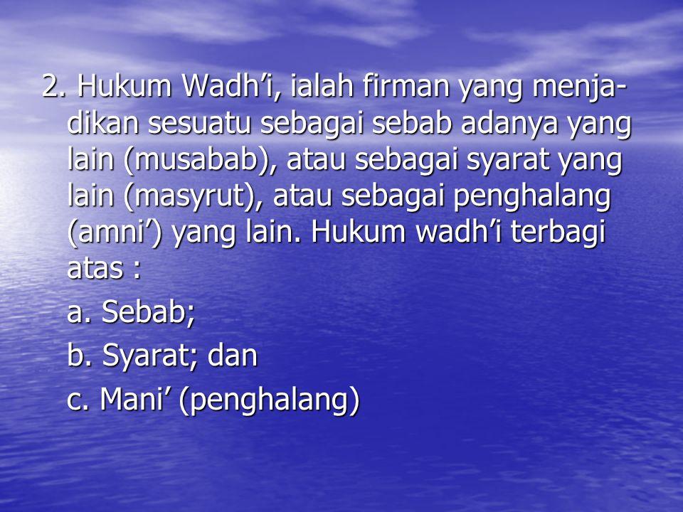 2. Hukum Wadh'i, ialah firman yang menja-dikan sesuatu sebagai sebab adanya yang lain (musabab), atau sebagai syarat yang lain (masyrut), atau sebagai penghalang (amni') yang lain. Hukum wadh'i terbagi atas :