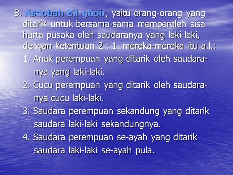 B. Ashobah Bil-ghoir, yaitu orang-orang yang ditarik untuk bersama-sama memperoleh sisa harta pusaka oleh saudaranya yang laki-laki, dengan ketentuan 2 : 1. mereka-mereka itu a.l.: