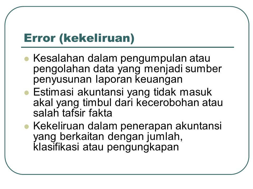 Error (kekeliruan) Kesalahan dalam pengumpulan atau pengolahan data yang menjadi sumber penyusunan laporan keuangan.