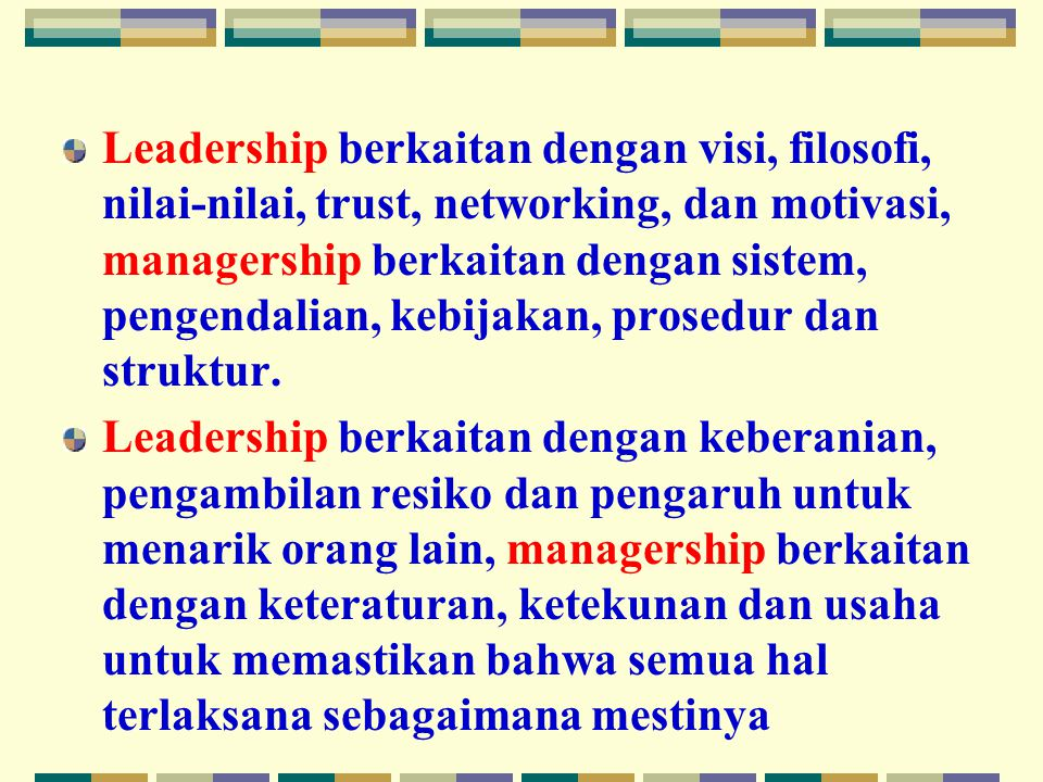 Leadership berkaitan dengan visi, filosofi, nilai-nilai, trust, networking, dan motivasi, managership berkaitan dengan sistem, pengendalian, kebijakan, prosedur dan struktur.