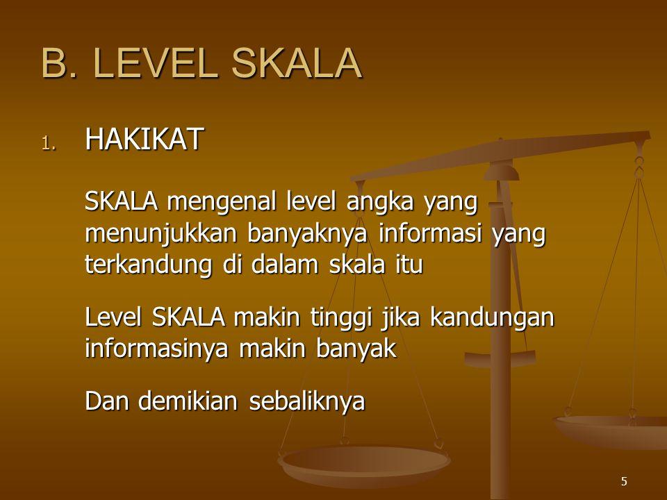 B. LEVEL SKALA HAKIKAT. SKALA mengenal level angka yang menunjukkan banyaknya informasi yang terkandung di dalam skala itu.