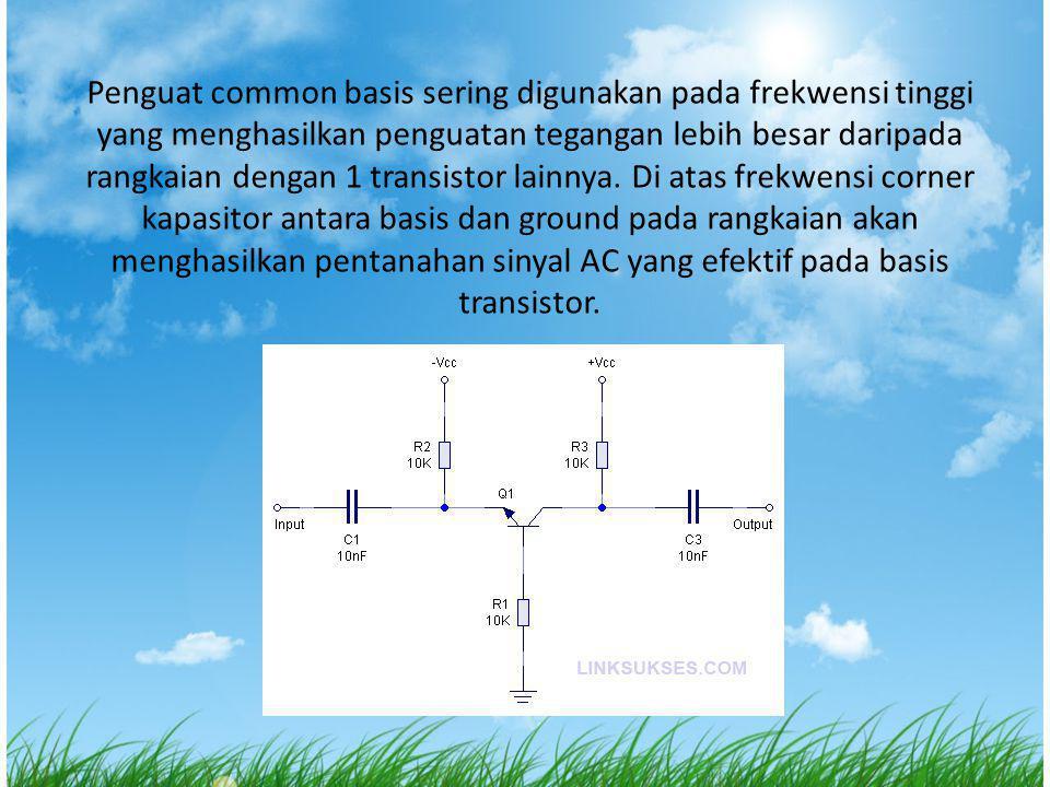 Penguat common basis sering digunakan pada frekwensi tinggi yang menghasilkan penguatan tegangan lebih besar daripada rangkaian dengan 1 transistor lainnya.