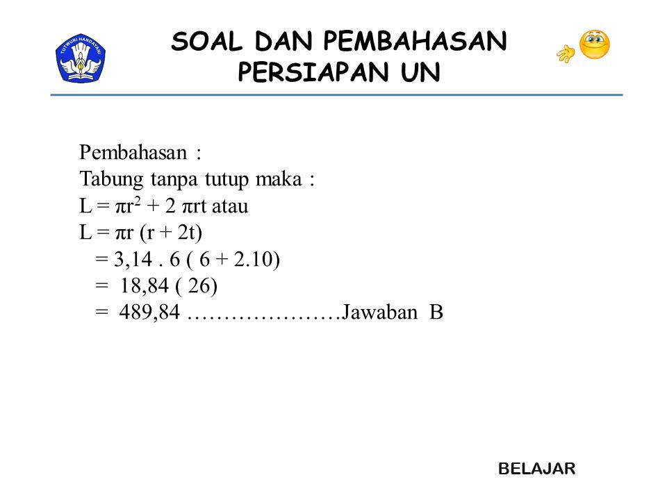Pembahasan : Tabung tanpa tutup maka : L = πr2 + 2 πrt atau. L = πr (r + 2t) = 3,14 . 6 ( 6 + 2.10)