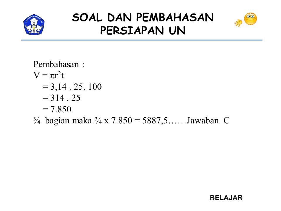 Pembahasan : V = πr2t. = 3,14 . 25. 100. = 314 .